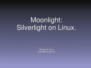 Moonlight: Silverlight  on Linux. Miguel de  Icaza miguel@novell.com