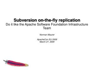 Subversion on- the - fly replication Do  it like the  Apache Software  Foundation  Infrastructure Team Norman Maurer Ap