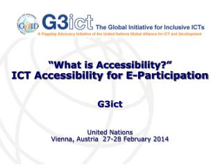 """What is Accessibility?"" ICT Accessibility for E-Participation G3ict United Nations  Vienna, Austria  27-28 February 20"