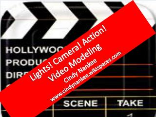 Lights!  Camera! Action!  Video Modeling Cindy Nankee   www.cindynankee.wikispaces.com