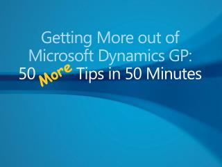 Getting More out of Microsoft Dynamics GP:  50 Tips in 50 Minutes