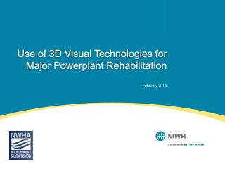 Use of 3D Visual Technologies for Major Powerplant Rehabilitation February 2014