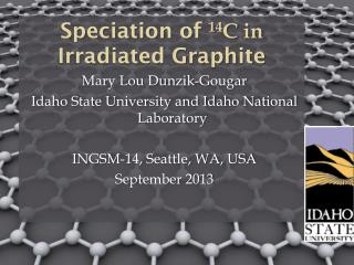 Speciation of  14 C in  Irradiated Graphite Mary Lou Dunzik-Gougar Idaho State University and Idaho National Laboratory