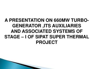 A PRESENTATION ON 660MW TURBO-GENERATOR ,ITS AUXILIARIES  AND ASSOCIATED SYSTEMS OF  STAGE – I OF SIPAT SUPER THERMAL P