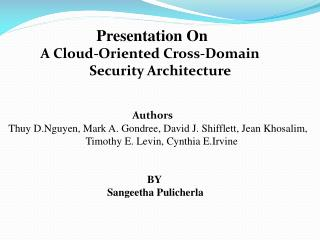 Presentation On    	A Cloud-Oriented Cross-Domain 				     Security Architecture 			           Authors