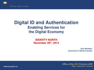Digital ID and Authentication  Enabling Services for  the Digital Economy IDENTITY NORTH November 20 th , 2012