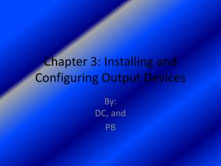 Chapter 3: Installing and Configuring Output Devices