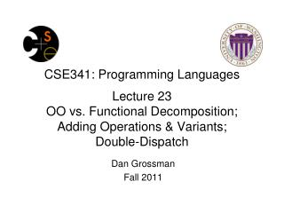CSE341: Programming Languages Lecture 23 OO vs. Functional Decomposition;   Adding Operations & Variants;       Double-
