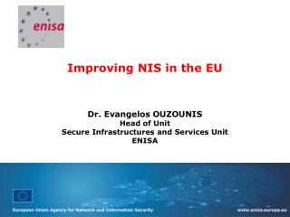 Improving NIS in the EU Dr.  Evangelos OUZOUNIS Head of Unit Secure Infrastructures and Services Unit ENISA