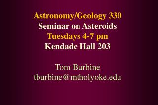 Astronomy/Geology 330 Seminar on Asteroids Tuesdays 4-7 pm Kendade Hall 203 Tom Burbine tburbine@mtholyoke