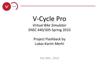 V-Cycle Pro Virtual Bike Simulator ENSC 440/305-Spring 2010 Project Flashback by Lukas- Karim Merhi