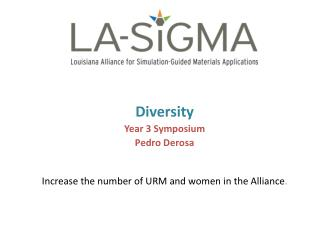 Diversity Year 3  Symposium Pedro  Derosa Increase the number of URM and women in the  Alliance .
