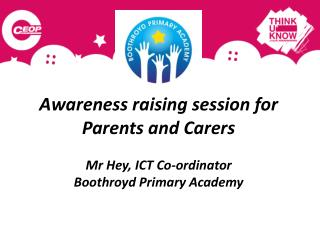 Awareness raising session for   Parents and Carers  Mr Hey, ICT Co-ordinator Boothroyd Primary Academy