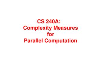 CS 240A: Complexity  Measures  for  Parallel Computation