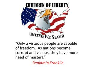 """Only a virtuous people are capable of freedom.  As nations become corrupt and vicious, they have more need of masters."