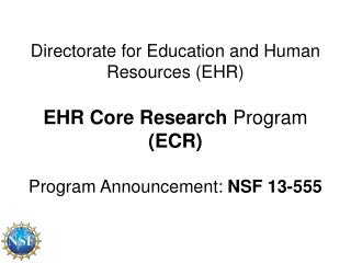 Directorate for Education and Human Resources (EHR ) EHR  Core Research  Program  (ECR) Program  Announcement:  NSF 13-