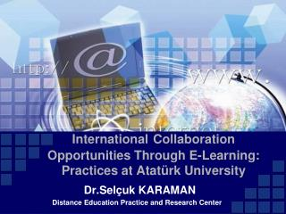 International Collaboration  O pportunities T hrough  E-Learning: Practices at Atatürk University