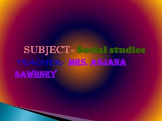 SUBJECT-  Social studies TEACHER- Mrs. Anjana  sawhney