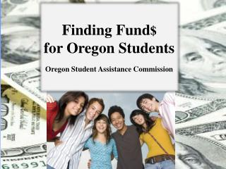 Finding Fund $ for Oregon Students Oregon Student Assistance Commission