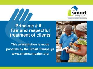 Principle  # 5 –  Fair and respectful treatment of clients  This presentation is made possible by the Smart Campaign ww