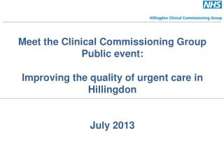 Meet the Clinical Commissioning Group Public event: Improving the quality of urgent care in Hillingdon   July 2013