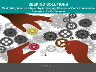 S EEKING  SOLUTIONS Maximizing  American Talent by Advancing  Women  of Color in  Academia  Summary of a Conference