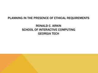 Planning in the Presence of  Ethical Requirements Ronald C. Arkin School of Interactive Computing Georgia Tech
