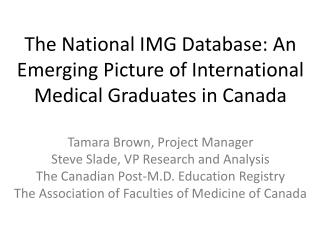 The National IMG Database: An Emerging Picture of International Medical Graduates in Canada Tamara Brown, Project Manag