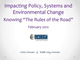 """Impacting Policy, Systems and Environmental Change Knowing """"The Rules of the Road"""" February 2012"""