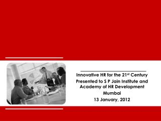 Innovative HR for the 21 st  Century Presented to S P Jain Institute and Academy of  HR Development Mumbai 13 January,