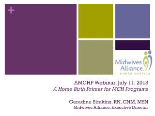 AMCHP Webinar, July 11, 2013 A Home Birth Primer for MCH Programs Geradine Simkins, RN, CNM, MSN Midwives Alliance, Exe