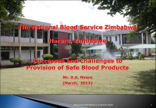 T he National Blood Service Zimbabwe Harare, Zimbabwe Successes and Challenges to Provision of Safe Blood Products Mr.