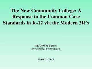 The New Community College: A Response to the Common Core Standards in K-12 via the Modern 3R's Dr. Derrick Barbee derri