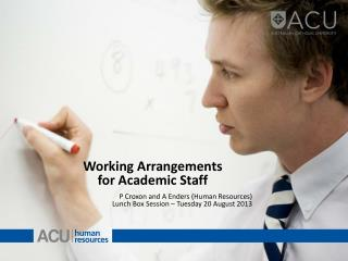 Working Arrangements  for Academic Staff P Croxon and A Enders (Human Resources) Lunch Box Session – Tuesday 20 August
