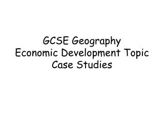 GCSE Geography  Economic Development Topic Case Studies