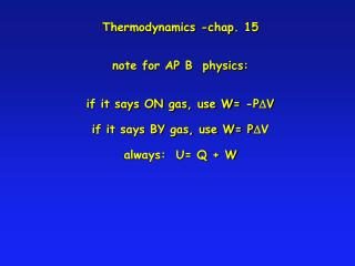 Thermodynamics -chap. 15 note for AP B  physics: if it says ON gas, use W= -P D V if it says BY gas, use W= P D V alway
