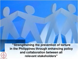 """ Strengthening the prevention of torture  in the Philippines through enhancing policy and collaboration between all  r"