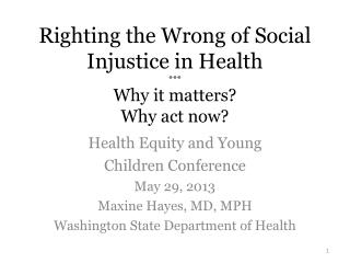Righting the Wrong of Social Injustice in Health *** Why it matters? Why act now?