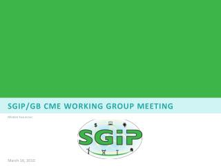 Sgip / gb cme  WORKING GROUP Meeting