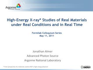 High-Energy X-ray* Studies of Real Materials under Real Conditions and in Real Time Fermilab  Colloquium Series May 11,