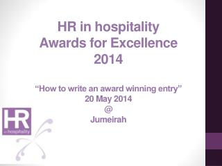 "HR in hospitality Awards for Excellence 2014 ""How to write an award winning entry"" 20 May 2014 @ Jumeirah"