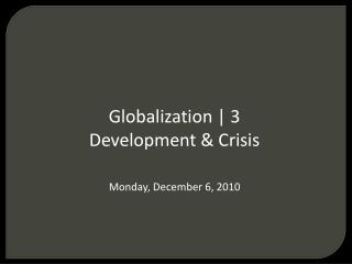 Globalization | 3 Development & Crisis Monday, December 6, 2010