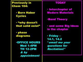 "Previously in  Chem  104:	  Born Haber Cycles  ""why doesn't that solid exist""  phase diagrams OFFICE HOURS Wed 1-4PM TH"