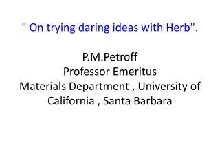""" On trying daring ideas with Herb"". P.M.Petroff Professor Emeritus  Materials Department , University of California ,"