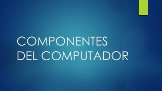COMPONENTES DEL COMPUTADOR