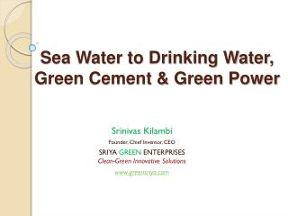 Sea Water to Drinking Water, Green Cement & Green Power
