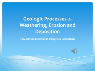 Geologic Processes 2-  Weathering , Erosion and Deposition