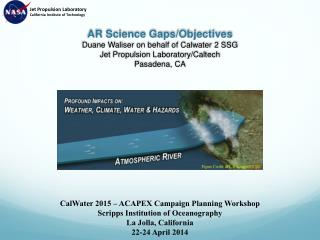 AR Science Gaps/Objectives Duane Waliser on behalf of  Calwater  2 SSG Jet Propulsion Laboratory/Caltech Pasadena, CA