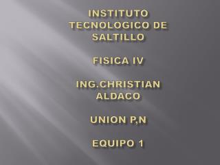 Instituto Tecnológico de Saltillo FISICA IV ING.CHRISTIAN ALDACO UNION P,N EQUIPO 1