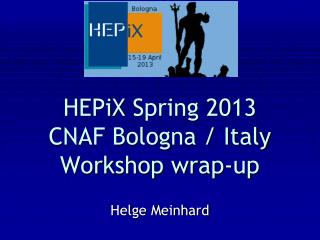 HEPiX Spring 2013 CNAF Bologna / Italy Workshop wrap-up